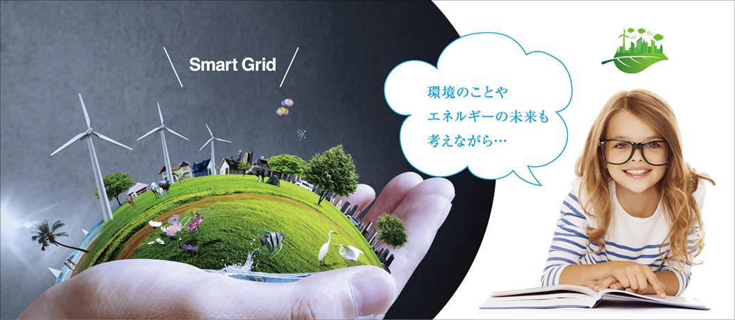 Smart grid. 環境のことやエネルギーの未来も考えながら…